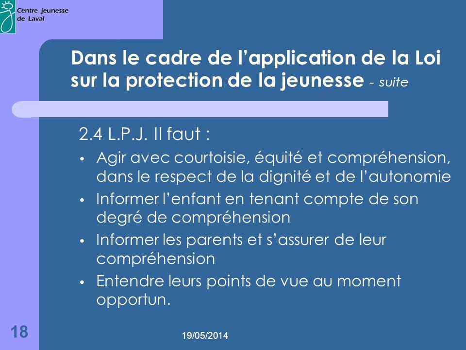 19/05/2014 18 Dans le cadre de lapplication de la Loi sur la protection de la jeunesse - suite 2.4 L.P.J.