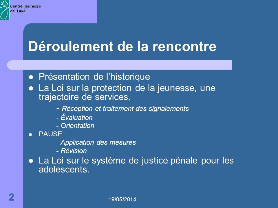 19/05/2014 2 Déroulement de la rencontre Présentation de lhistorique La Loi sur la protection de la jeunesse, une trajectoire de services.