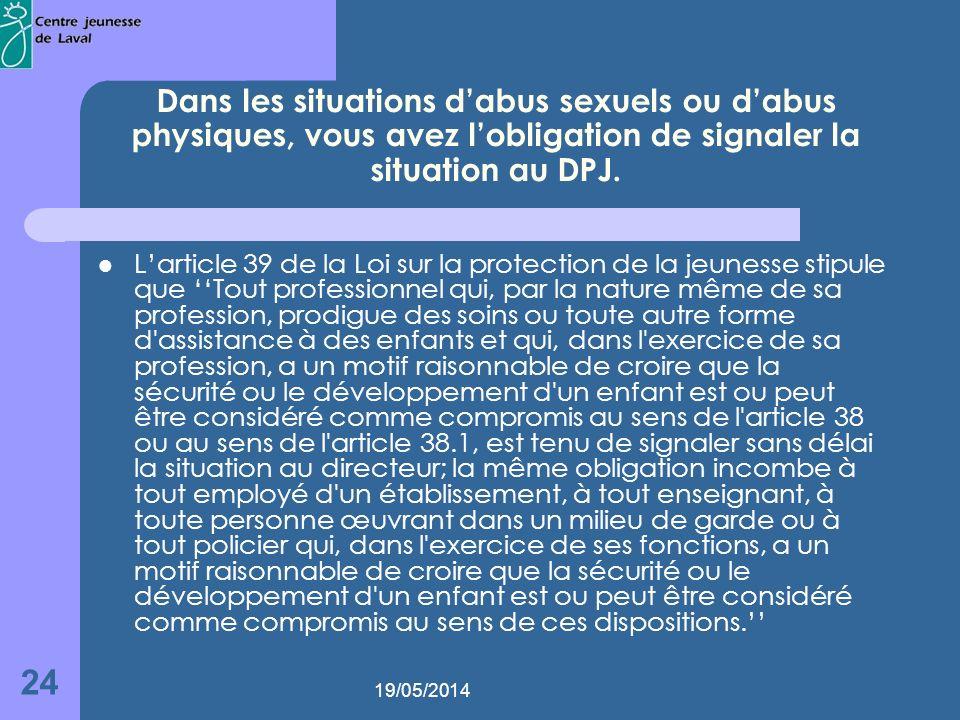 19/05/2014 24 Dans les situations dabus sexuels ou dabus physiques, vous avez lobligation de signaler la situation au DPJ.