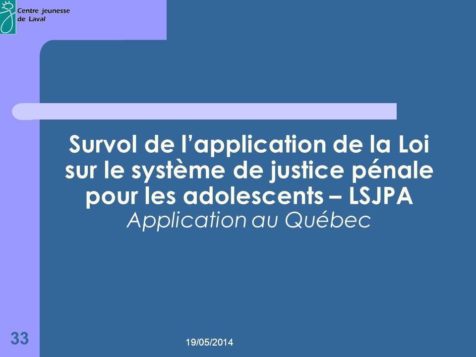 19/05/2014 33 Survol de lapplication de la Loi sur le système de justice pénale pour les adolescents – LSJPA Application au Québec