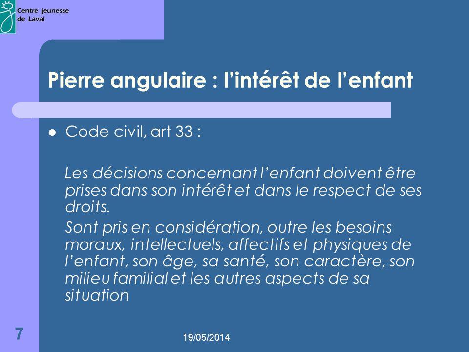 19/05/2014 7 Pierre angulaire : lintérêt de lenfant Code civil, art 33 : Les décisions concernant lenfant doivent être prises dans son intérêt et dans le respect de ses droits.