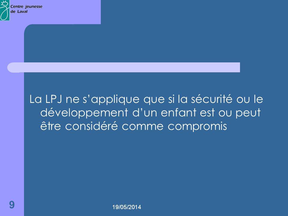 19/05/2014 9 La LPJ ne sapplique que si la sécurité ou le développement dun enfant est ou peut être considéré comme compromis