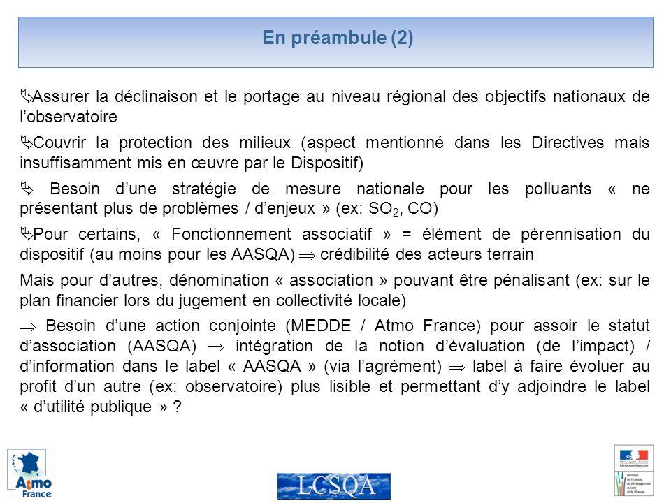 En préambule (2) Assurer la déclinaison et le portage au niveau régional des objectifs nationaux de lobservatoire Couvrir la protection des milieux (aspect mentionné dans les Directives mais insuffisamment mis en œuvre par le Dispositif) Besoin dune stratégie de mesure nationale pour les polluants « ne présentant plus de problèmes / denjeux » (ex: SO 2, CO) Pour certains, « Fonctionnement associatif » = élément de pérennisation du dispositif (au moins pour les AASQA) crédibilité des acteurs terrain Mais pour dautres, dénomination « association » pouvant être pénalisant (ex: sur le plan financier lors du jugement en collectivité locale) Besoin dune action conjointe (MEDDE / Atmo France) pour assoir le statut dassociation (AASQA) intégration de la notion dévaluation (de limpact) / dinformation dans le label « AASQA » (via lagrément) label à faire évoluer au profit dun autre (ex: observatoire) plus lisible et permettant dy adjoindre le label « dutilité publique »