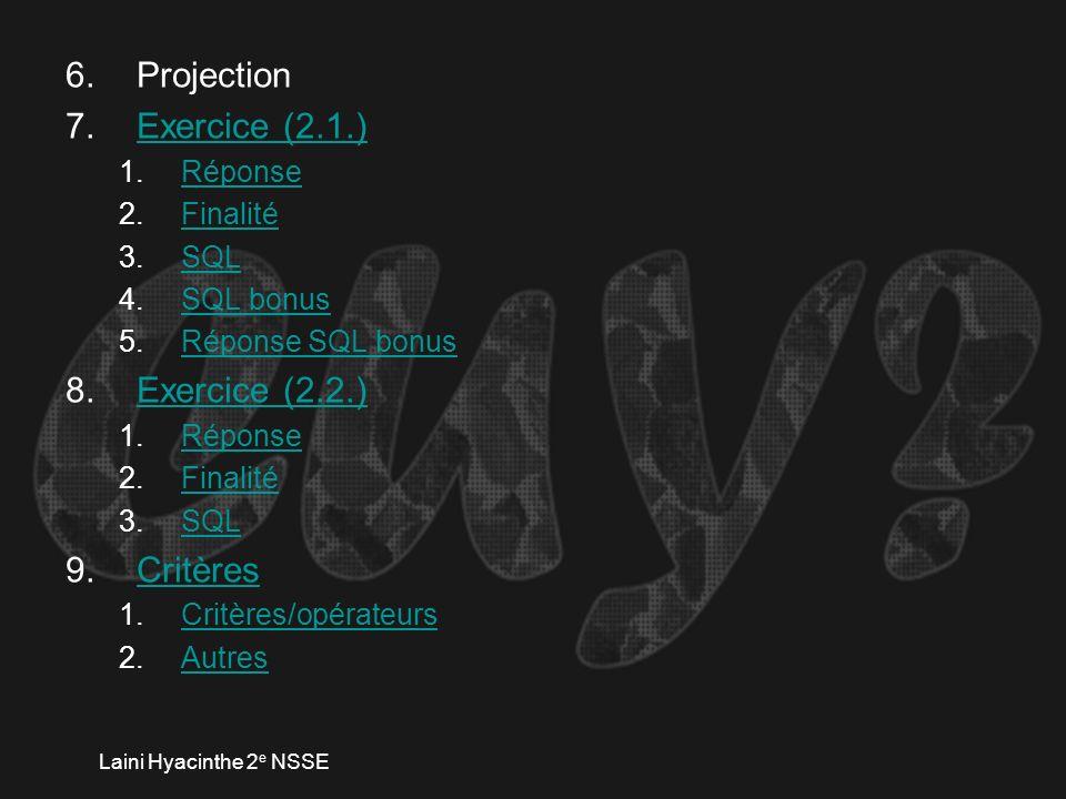 Laini Hyacinthe 2 e NSSE 6.Projection 7.Exercice (2.1.)Exercice (2.1.) 1.RéponseRéponse 2.FinalitéFinalité 3.SQLSQL 4.SQL bonusSQL bonus 5.Réponse SQL bonusRéponse SQL bonus 8.Exercice (2.2.)Exercice (2.2.) 1.RéponseRéponse 2.FinalitéFinalité 3.SQLSQL 9.CritèresCritères 1.Critères/opérateursCritères/opérateurs 2.AutresAutres