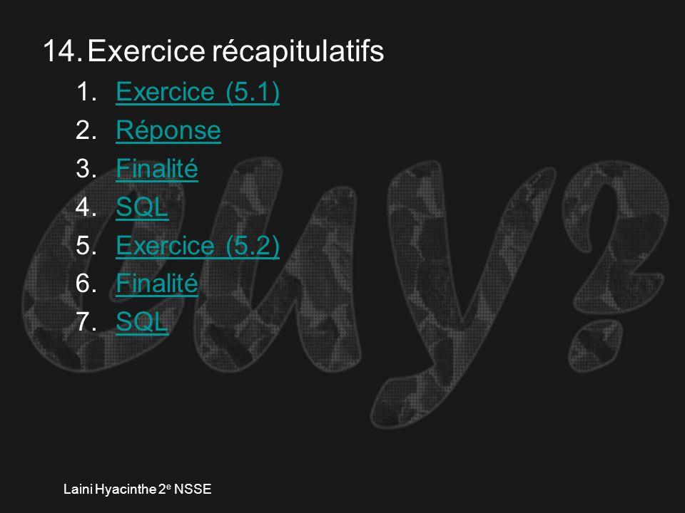 Laini Hyacinthe 2 e NSSE 14.Exercice récapitulatifs 1.Exercice (5.1)Exercice (5.1) 2.RéponseRéponse 3.FinalitéFinalité 4.SQLSQL 5.Exercice (5.2)Exercice (5.2) 6.FinalitéFinalité 7.SQLSQL