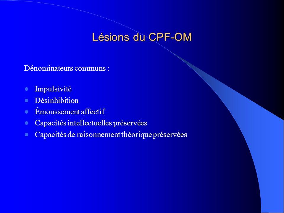Lésions du CPF-OM Dénominateurs communs : Impulsivité Désinhibition Émoussement affectif Capacités intellectuelles préservées Capacités de raisonnemen