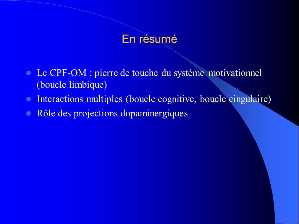 En résumé Le CPF-OM : pierre de touche du système motivationnel (boucle limbique) Interactions multiples (boucle cognitive, boucle cingulaire) Rôle de