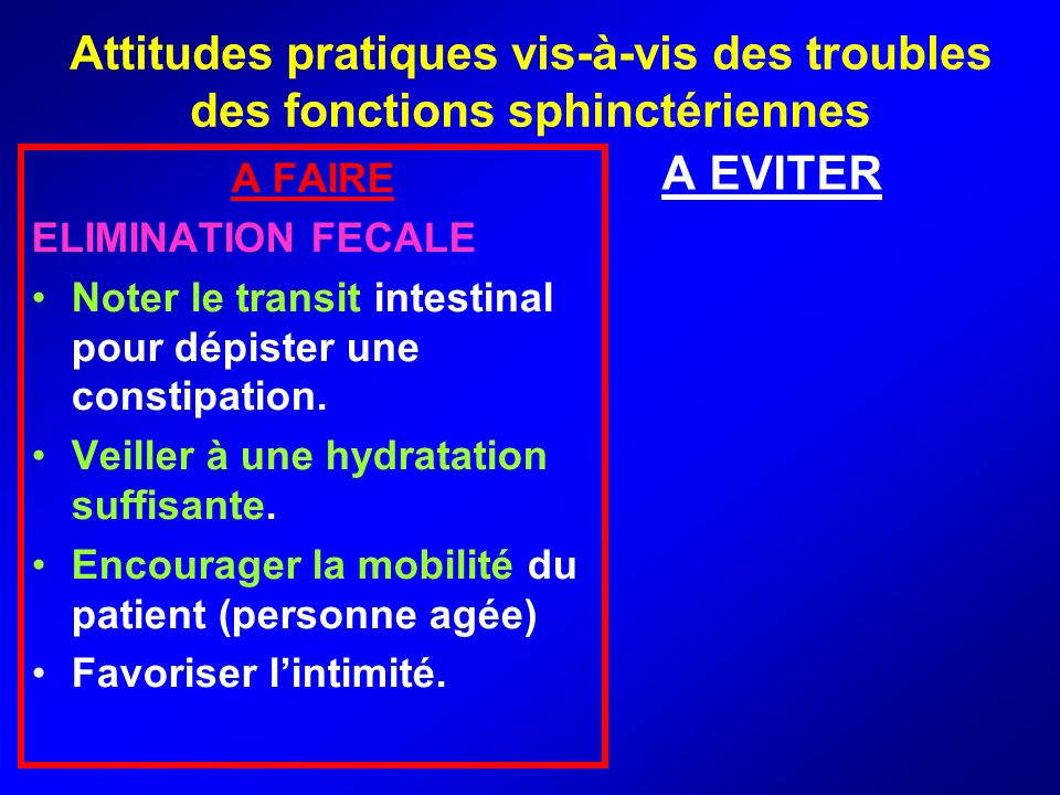 Attitudes pratiques vis-à-vis des troubles des fonctions sphinctériennes A FAIRE ELIMINATION FECALE Noter le transit intestinal pour dépister une cons