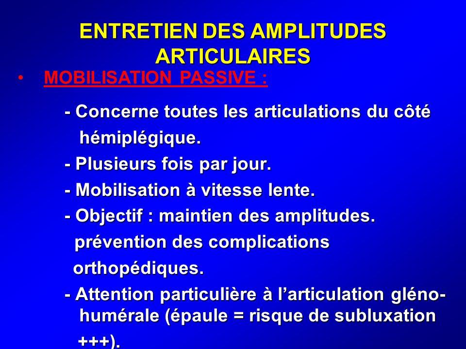 ENTRETIEN DES AMPLITUDES ARTICULAIRES - Concerne toutes les articulations du côté hémiplégique. hémiplégique. - Plusieurs fois par jour. - Mobilisatio