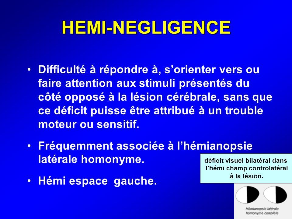 HEMI-NEGLIGENCE Difficulté à répondre à, sorienter vers ou faire attention aux stimuli présentés du côté opposé à la lésion cérébrale, sans que ce déf
