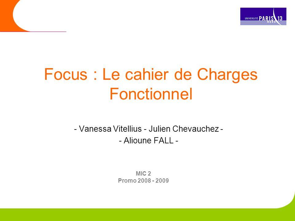 - Vanessa Vitellius - Julien Chevauchez - - Alioune FALL - Focus : Le cahier de Charges Fonctionnel MIC 2 Promo 2008 - 2009