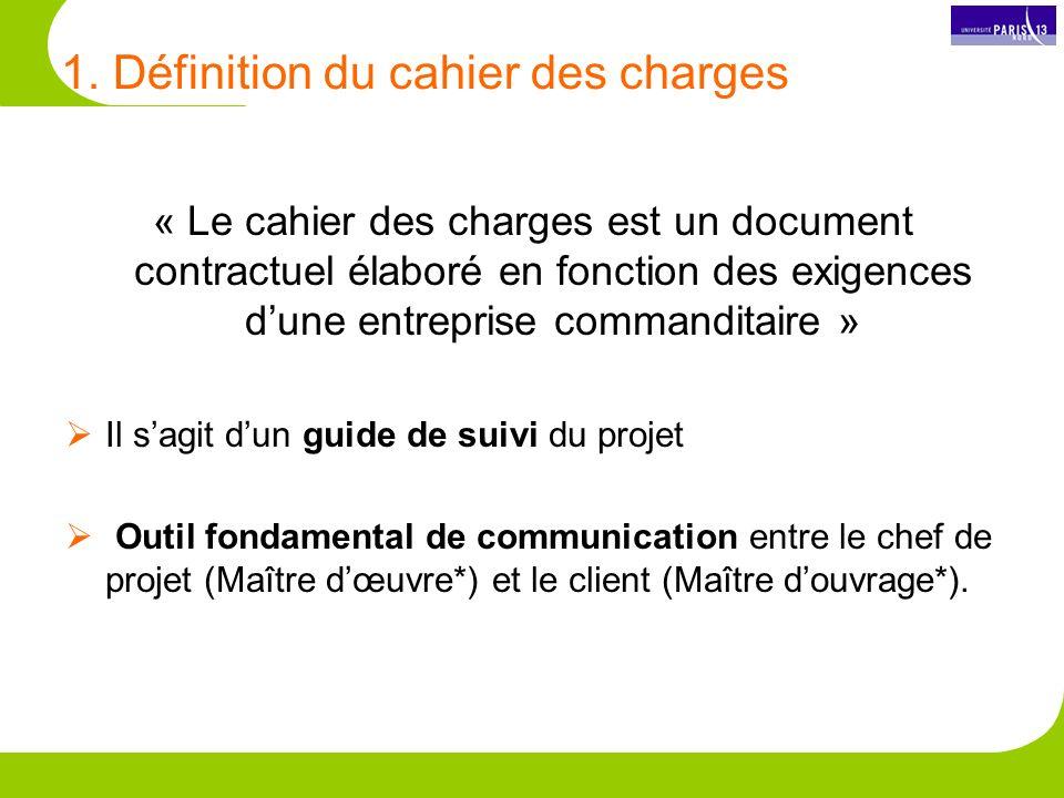1. Définition du cahier des charges « Le cahier des charges est un document contractuel élaboré en fonction des exigences dune entreprise commanditair