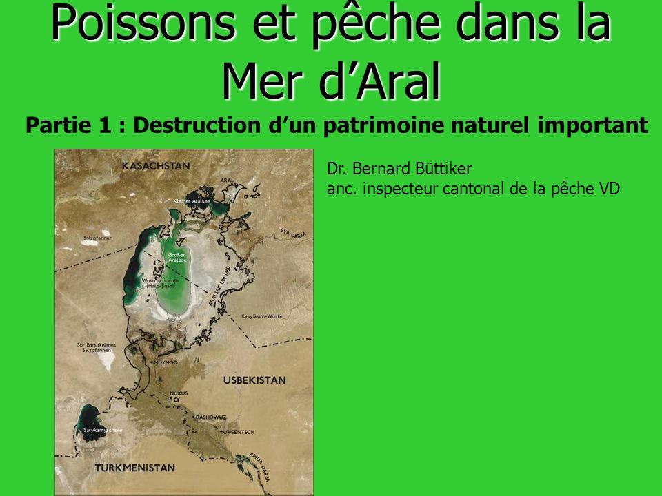 Poissons et pêche dans la Mer dAral Partie 1 : Destruction dun patrimoine naturel important Dr. Bernard Büttiker anc. inspecteur cantonal de la pêche