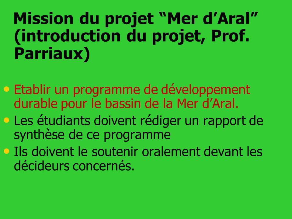 Mission du projet Mer dAral (introduction du projet, Prof. Parriaux) Etablir un programme de développement durable pour le bassin de la Mer dAral. Les