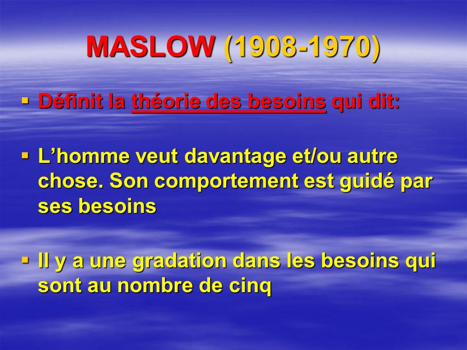 MASLOW (1908-1970) Définit la théorie des besoins qui dit: Définit la théorie des besoins qui dit: Lhomme veut davantage et/ou autre chose.
