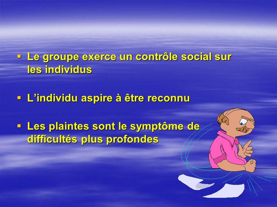 Le groupe exerce un contrôle social sur les individus Le groupe exerce un contrôle social sur les individus Lindividu aspire à être reconnu Lindividu aspire à être reconnu Les plaintes sont le symptôme de difficultés plus profondes Les plaintes sont le symptôme de difficultés plus profondes