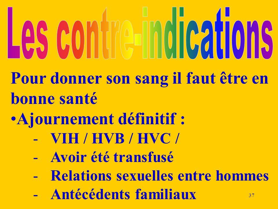 37 Pour donner son sang il faut être en bonne santé Ajournement définitif : -VIH / HVB / HVC / -Avoir été transfusé -Relations sexuelles entre hommes