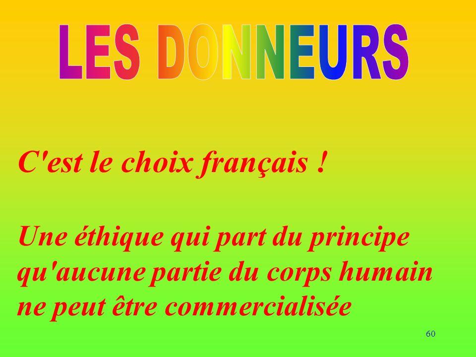 60 C'est le choix français ! Une éthique qui part du principe qu'aucune partie du corps humain ne peut être commercialisée