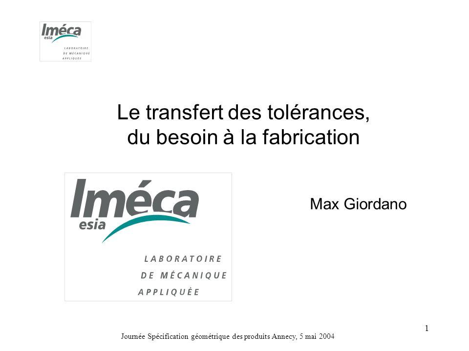 Journée Spécification géométrique des produits Annecy, 5 mai 2004 1 Le transfert des tolérances, du besoin à la fabrication Max Giordano