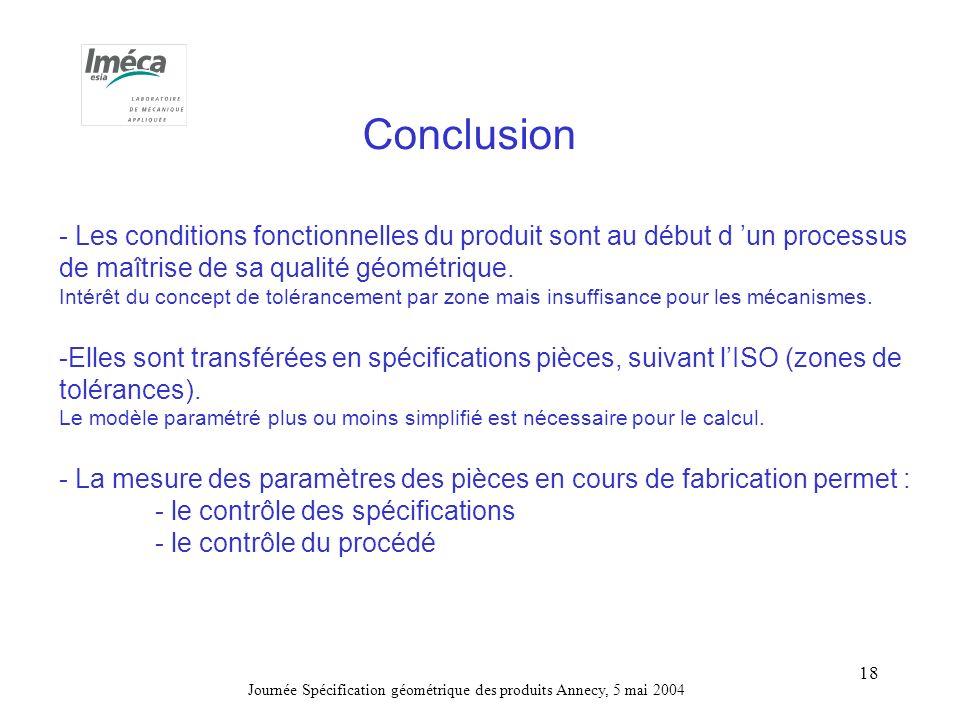 Journée Spécification géométrique des produits Annecy, 5 mai 2004 18 Conclusion - Les conditions fonctionnelles du produit sont au début d un processus de maîtrise de sa qualité géométrique.
