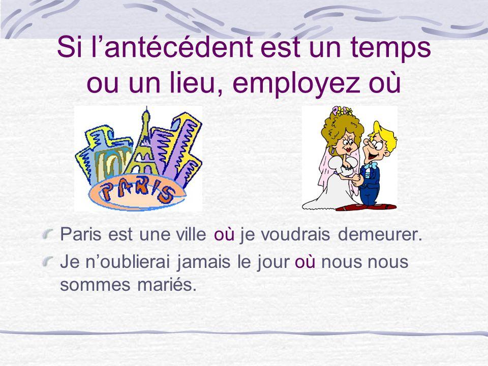 Si lantécédent est un temps ou un lieu, employez où Paris est une ville où je voudrais demeurer.