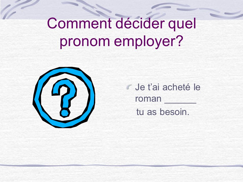 Comment décider quel pronom employer Je tai acheté le roman ______ tu as besoin.