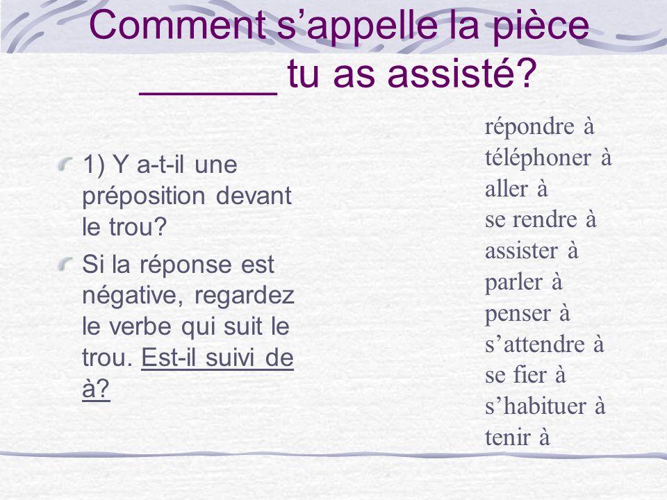 Comment sappelle la pièce ______ tu as assisté? 1) Y a-t-il une préposition devant le trou? Si la réponse est négative, regardez le verbe qui suit le