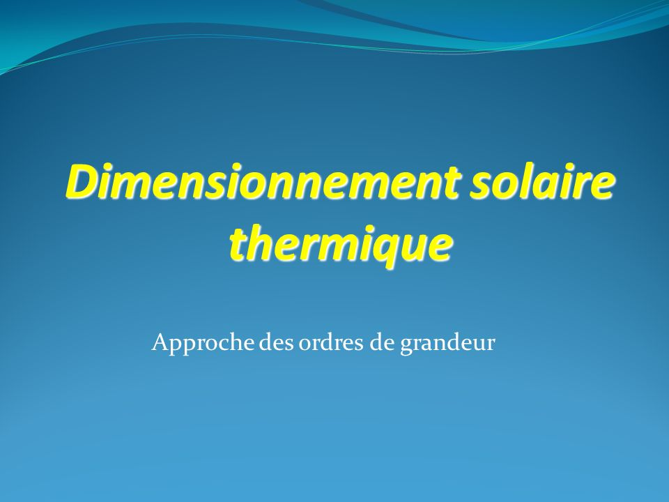 Approche des ordres de grandeur Dimensionnement solaire thermique