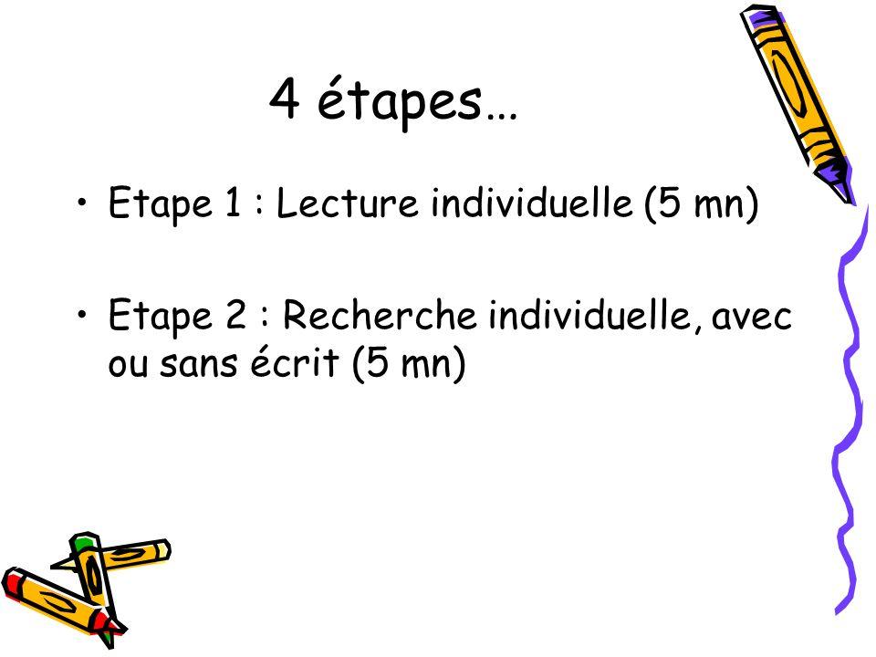 4 étapes… Etape 1 : Lecture individuelle (5 mn) Etape 2 : Recherche individuelle, avec ou sans écrit (5 mn)