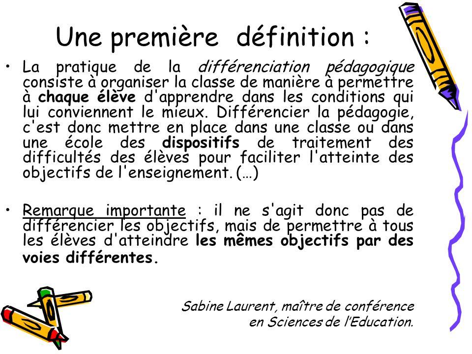 Une première définition : La pratique de la différenciation pédagogique consiste à organiser la classe de manière à permettre à chaque élève d'apprend