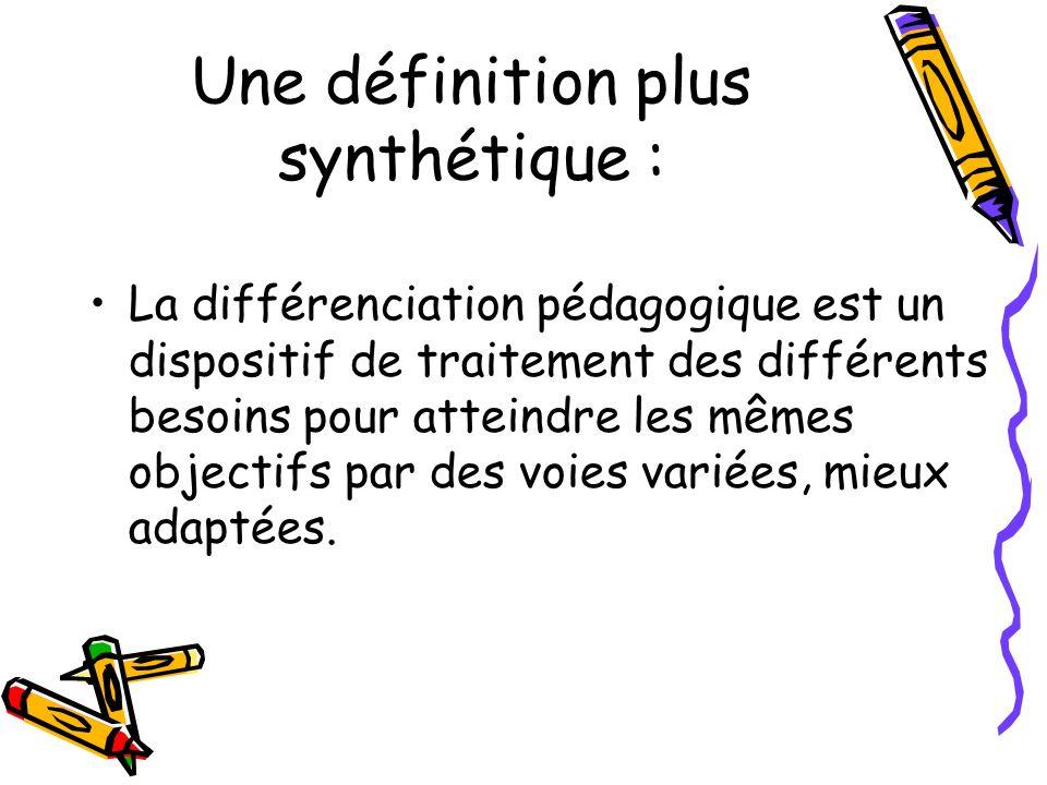 Une définition plus synthétique : La différenciation pédagogique est un dispositif de traitement des différents besoins pour atteindre les mêmes objec