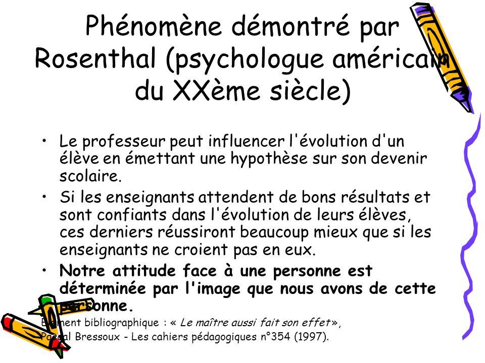 Phénomène démontré par Rosenthal (psychologue américain du XXème siècle) Le professeur peut influencer l'évolution d'un élève en émettant une hypothès
