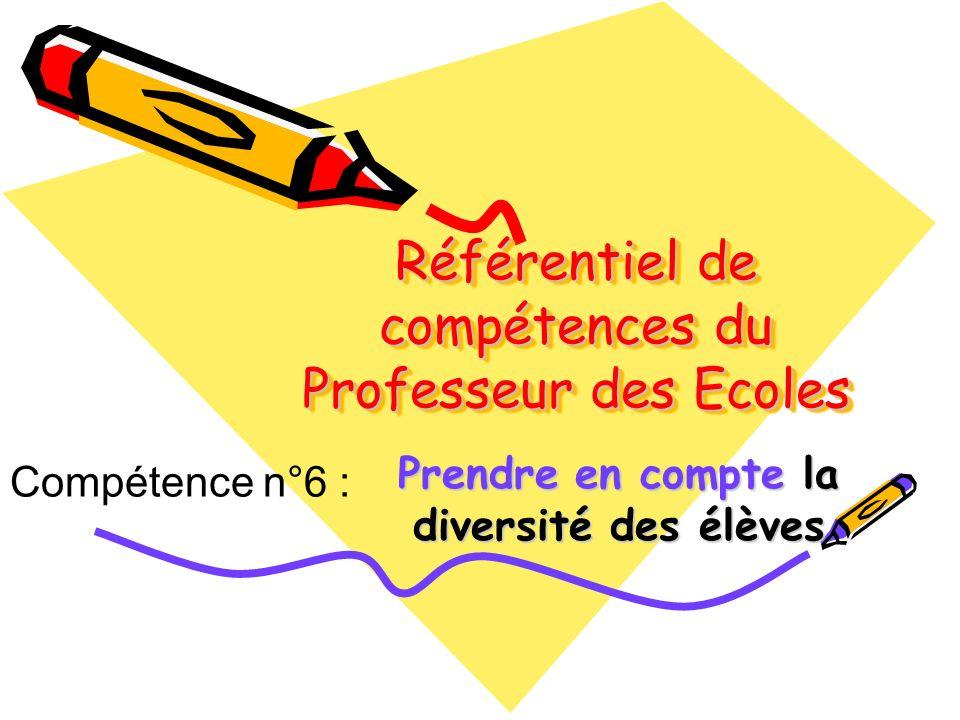 Référentiel de compétences du Professeur des Ecoles Prendre en compte la diversité des élèves Compétence n°6 :