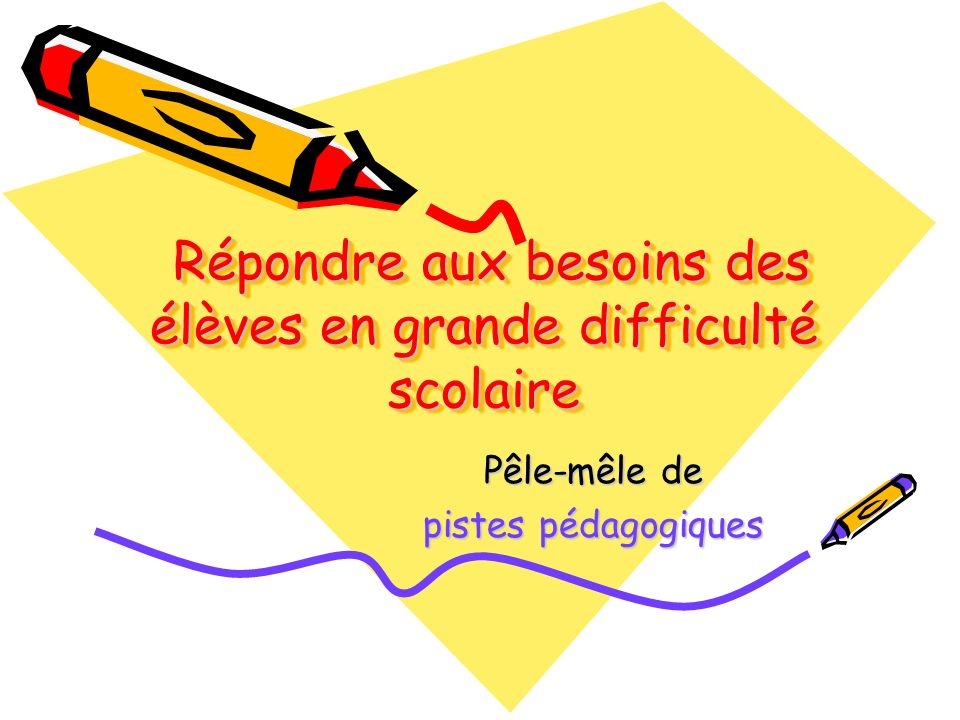 Répondre aux besoins des élèves en grande difficulté scolaire Répondre aux besoins des élèves en grande difficulté scolaire Pêle-mêle de pistes pédago