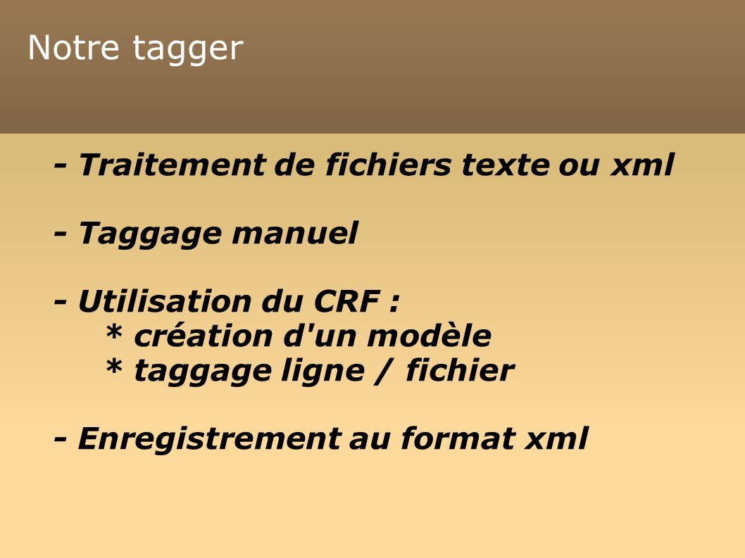 Notre tagger - Traitement de fichiers texte ou xml - Taggage manuel - Utilisation du CRF : * création d un modèle * taggage ligne / fichier - Enregistrement au format xml