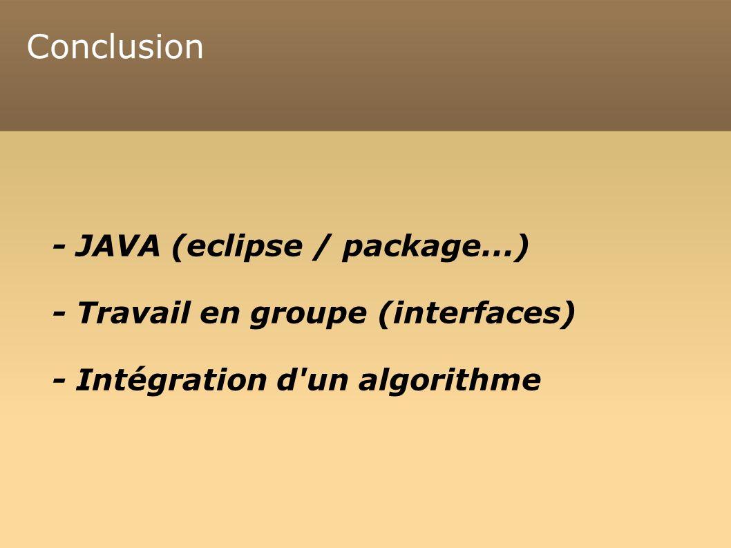 Conclusion - JAVA (eclipse / package...) - Travail en groupe (interfaces) - Intégration d un algorithme