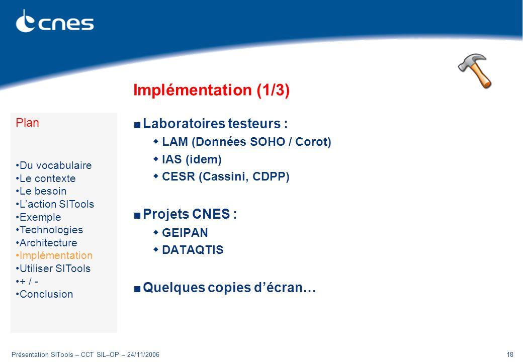 Présentation SITools – CCT SIL–OP – 24/11/200618 Implémentation (1/3) Laboratoires testeurs : LAM (Données SOHO / Corot) IAS (idem) CESR (Cassini, CDP
