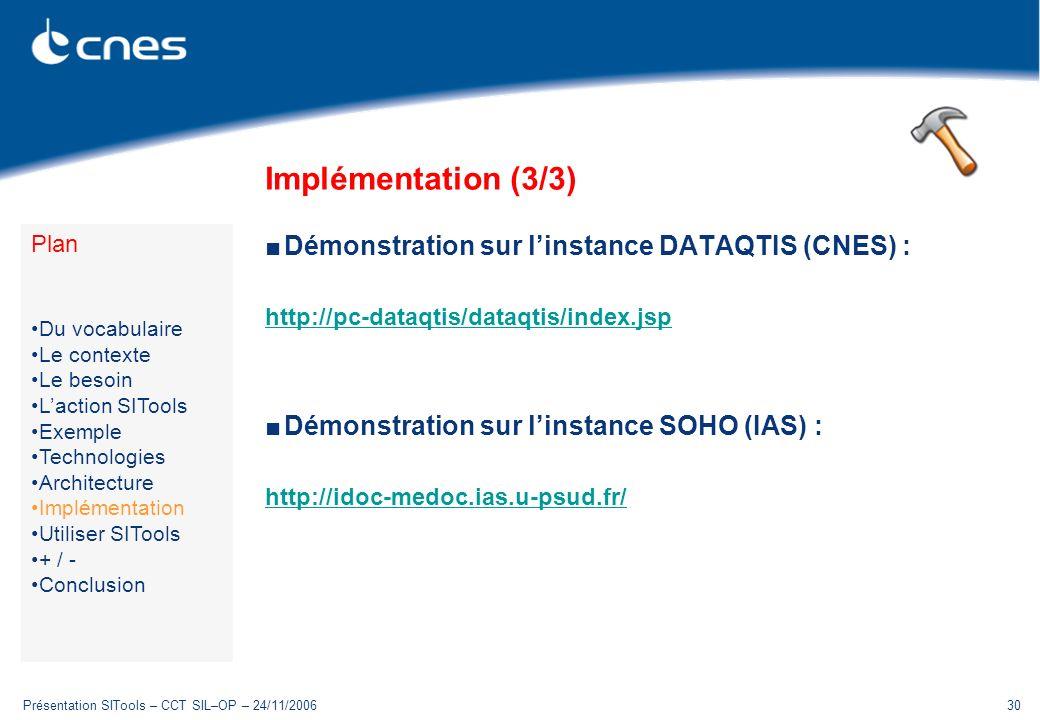 Présentation SITools – CCT SIL–OP – 24/11/200630 Implémentation (3/3) Démonstration sur linstance DATAQTIS (CNES) : http://pc-dataqtis/dataqtis/index.jsp Démonstration sur linstance SOHO (IAS) : http://idoc-medoc.ias.u-psud.fr/ Plan Du vocabulaire Le contexte Le besoin Laction SITools Exemple Technologies Architecture Implémentation Utiliser SITools + / - Conclusion