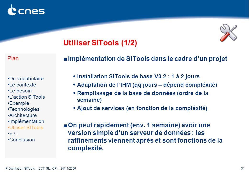Présentation SITools – CCT SIL–OP – 24/11/200631 Utiliser SITools (1/2) Implémentation de SITools dans le cadre dun projet Installation SITools de base V3.2 : 1 à 2 jours Adaptation de lIHM (qq jours – dépend compléxité) Remplissage de la base de données (ordre de la semaine) Ajout de services (en fonction de la compléxité) On peut rapidement (env.