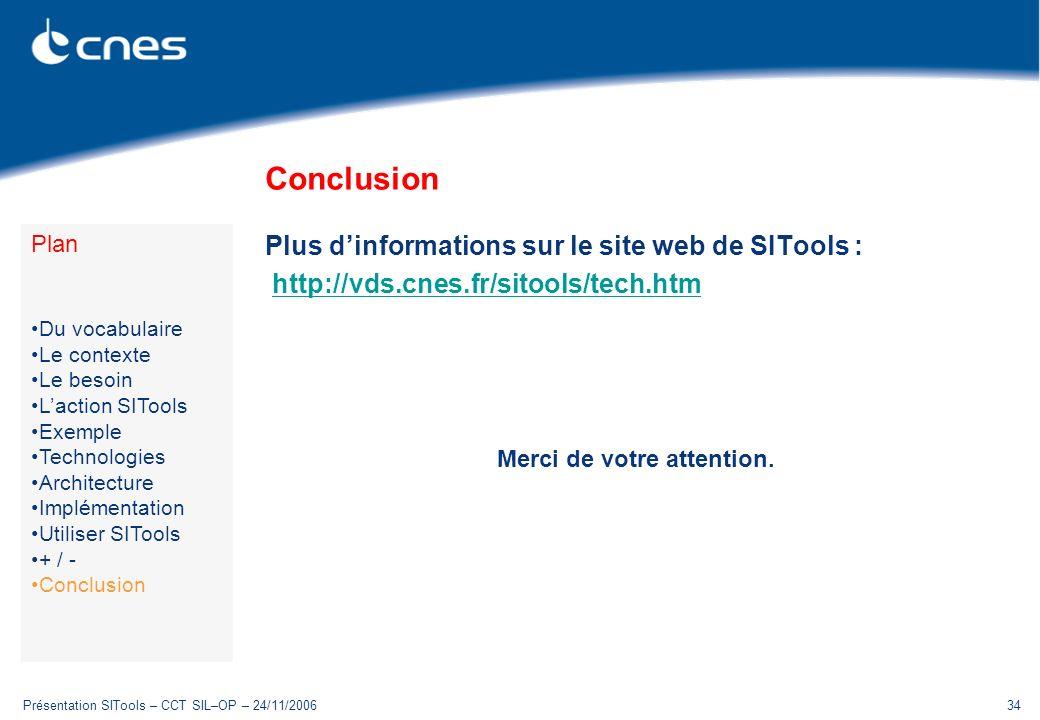 Présentation SITools – CCT SIL–OP – 24/11/200634 Conclusion Plus dinformations sur le site web de SITools : http://vds.cnes.fr/sitools/tech.htm Merci