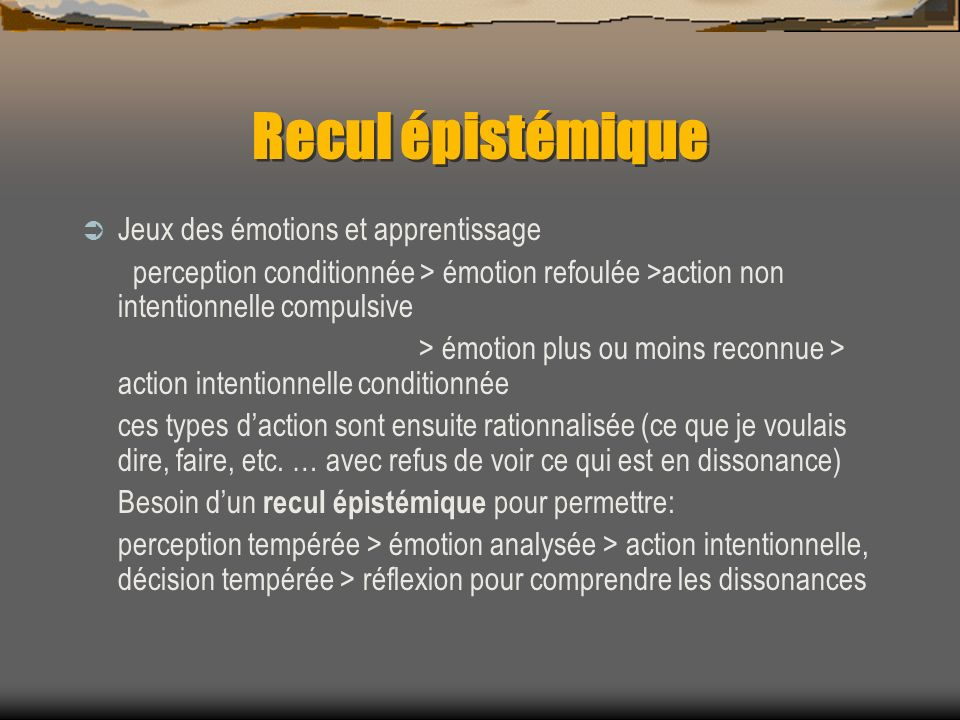 Recul épistémique Jeux des émotions et apprentissage perception conditionnée > émotion refoulée >action non intentionnelle compulsive > émotion plus o