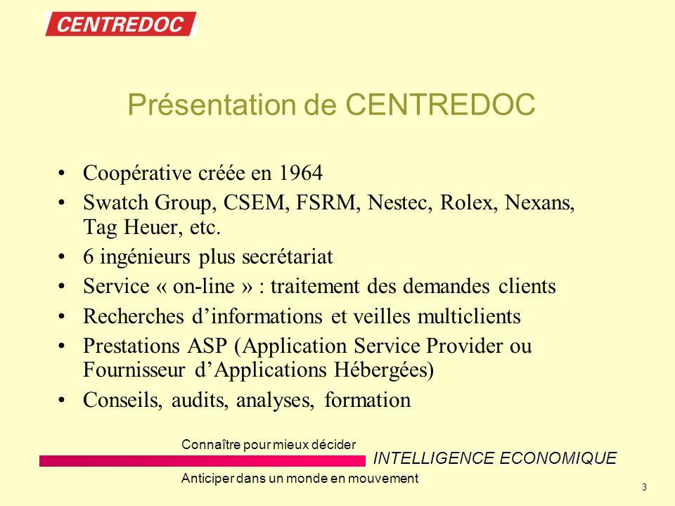 INTELLIGENCE ECONOMIQUE Connaître pour mieux décider Anticiper dans un monde en mouvement 3 Présentation de CENTREDOC Coopérative créée en 1964 Swatch Group, CSEM, FSRM, Nestec, Rolex, Nexans, Tag Heuer, etc.