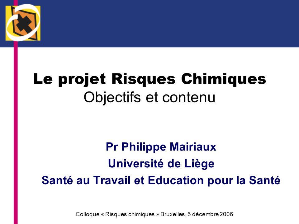 Colloque « Risques chimiques » Bruxelles, 5 décembre 2006 Le projet Risques Chimiques Objectifs et contenu Pr Philippe Mairiaux Université de Liège Sa