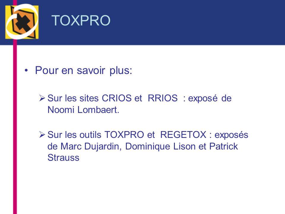 TOXPRO Pour en savoir plus: Sur les sites CRIOS et RRIOS : exposé de Noomi Lombaert. Sur les outils TOXPRO et REGETOX : exposés de Marc Dujardin, Domi
