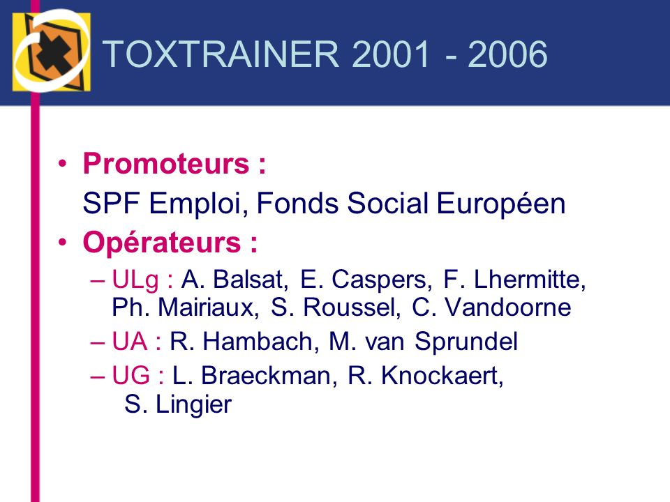 TOXTRAINER 2001 - 2006 Promoteurs : SPF Emploi, Fonds Social Européen Opérateurs : –ULg : A. Balsat, E. Caspers, F. Lhermitte, Ph. Mairiaux, S. Rousse