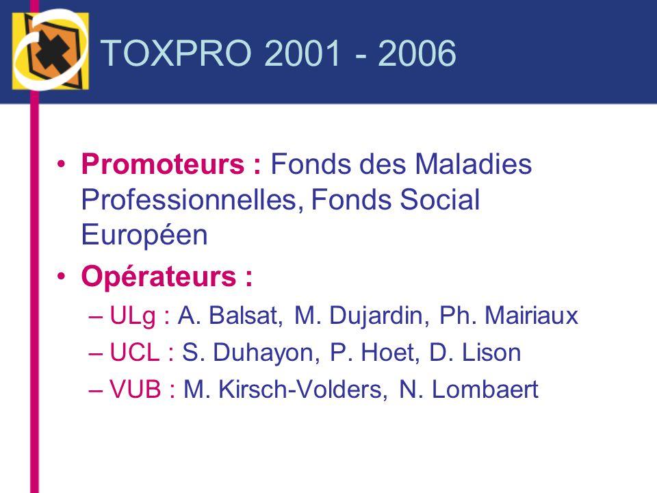 TOXPRO 2001 - 2006 Promoteurs : Fonds des Maladies Professionnelles, Fonds Social Européen Opérateurs : –ULg : A. Balsat, M. Dujardin, Ph. Mairiaux –U