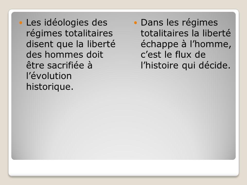 Les idéologies des régimes totalitaires disent que la liberté des hommes doit être sacrifiée à lévolution historique. Dans les régimes totalitaires la