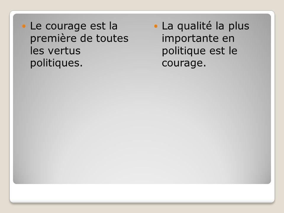 Le courage est la première de toutes les vertus politiques. La qualité la plus importante en politique est le courage.