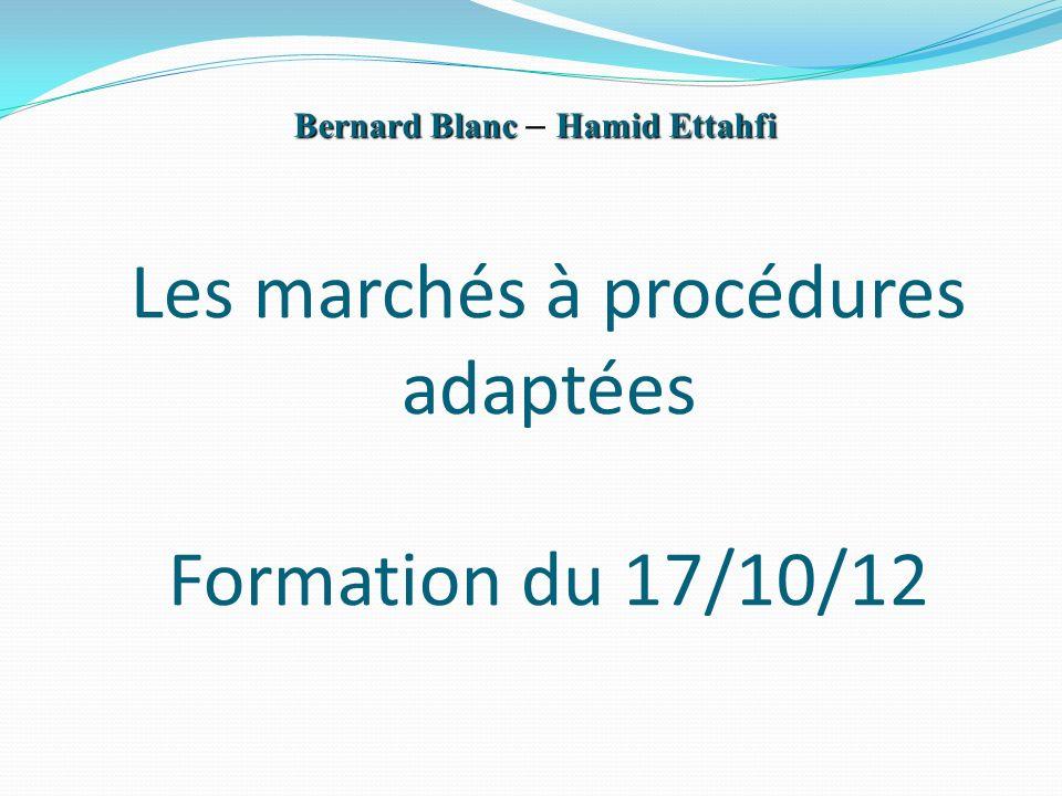 Les marchés à procédures adaptées Formation du 17/10/12 Bernard BlancHamid Ettahfi Bernard Blanc – Hamid Ettahfi