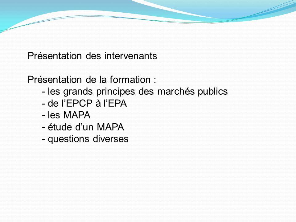 Présentation des intervenants Présentation de la formation : - les grands principes des marchés publics - de lEPCP à lEPA - les MAPA - étude dun MAPA - questions diverses